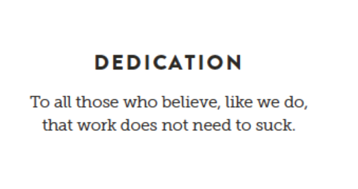 Dedication: To all those who believe, like we do, that work does not need to suck.